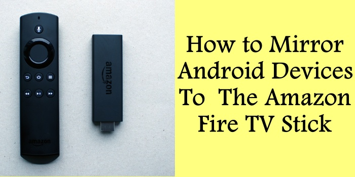 How to Mirror Android Devices To The Amazon Fire TV Stick
