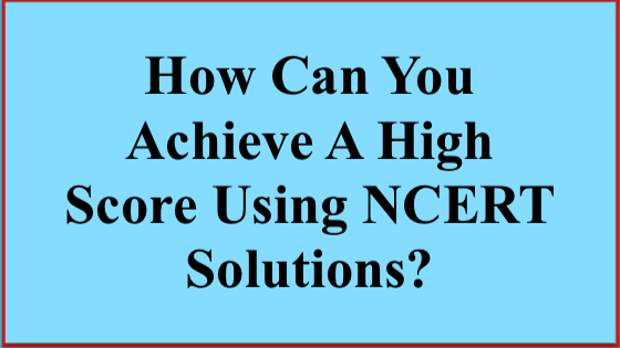 How Can You Achieve A High Score Using NCERT Solutions?