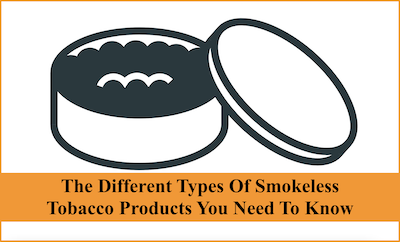The different types of smokeless tobacco products you need to know
